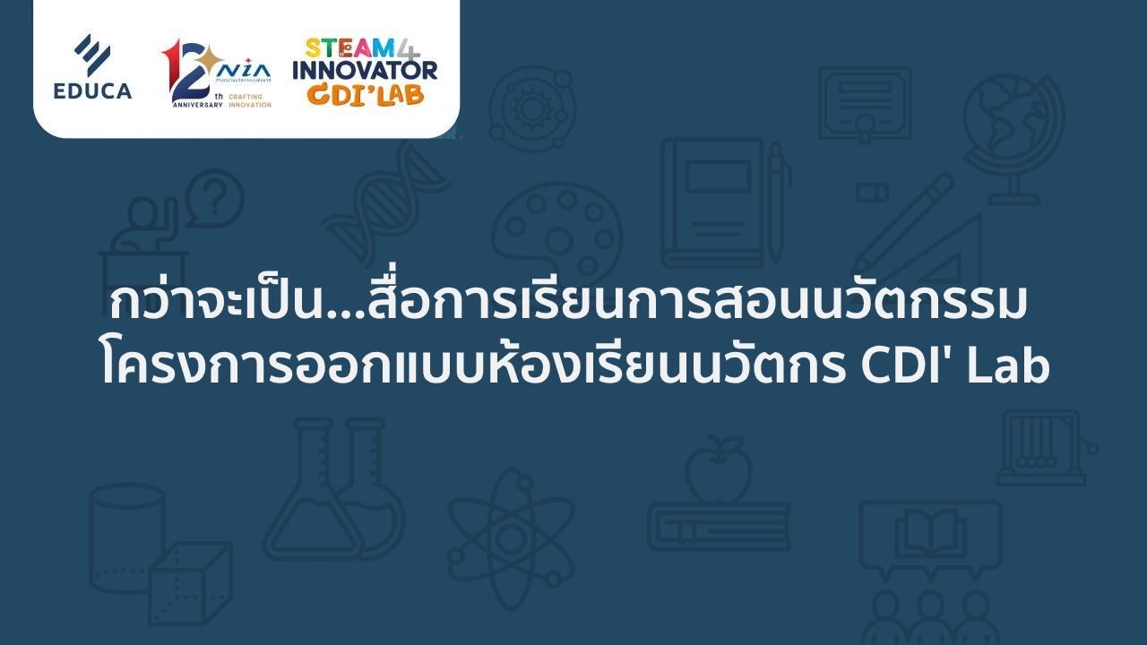 กว่าจะเป็น สื่อการเรียนการสอนนวัตกรรม โครงการออกแบบห้องเรียนนวัตกร CDI' Lab