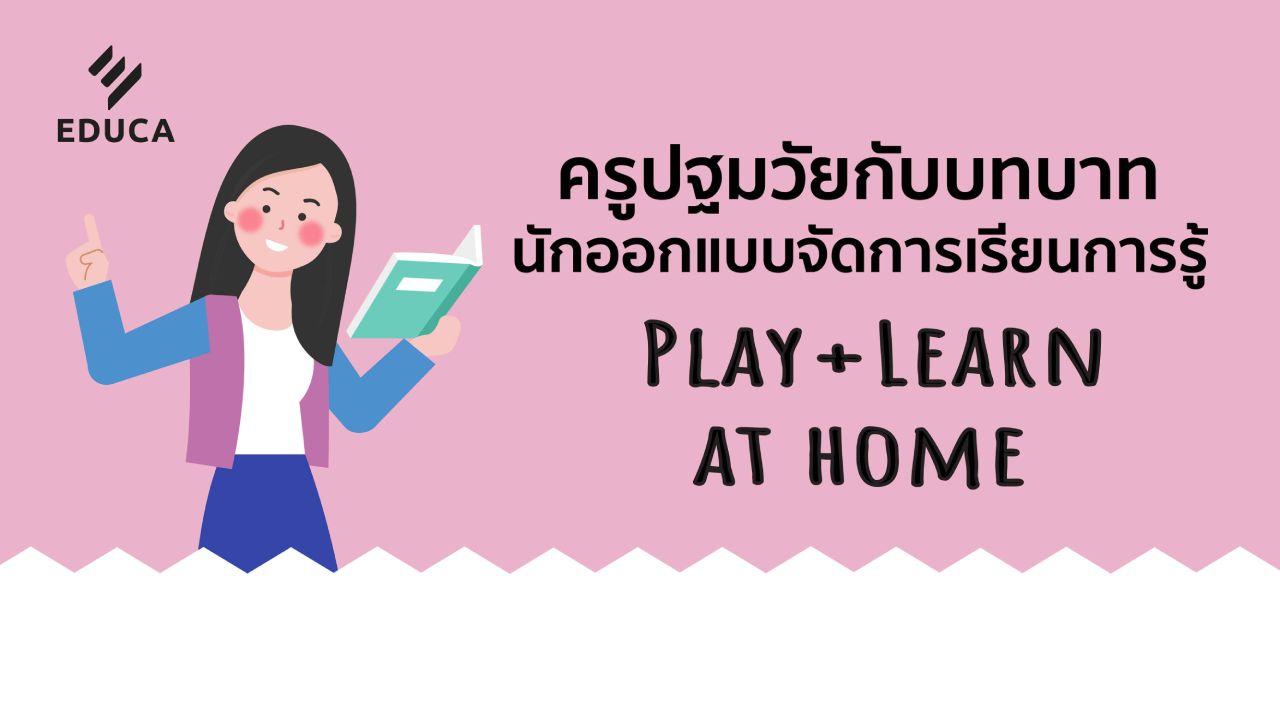 ครูปฐมวัยกับบทบาทนักออกแบบ จัดการเรียนการรู้ Play+Learn at home