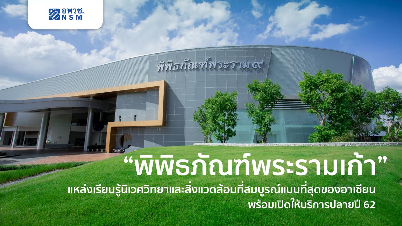 """""""พิพิธภัณฑ์พระรามเก้า""""  พิพิธภัณฑ์ด้านนิเวศวิทยาและสิ่งแวดล้อมที่สมบูรณ์แบบที่สุดของอาเซียน พร้อมเปิดให้บริการอย่างเป็นทางการปลายปี 62 นี้"""