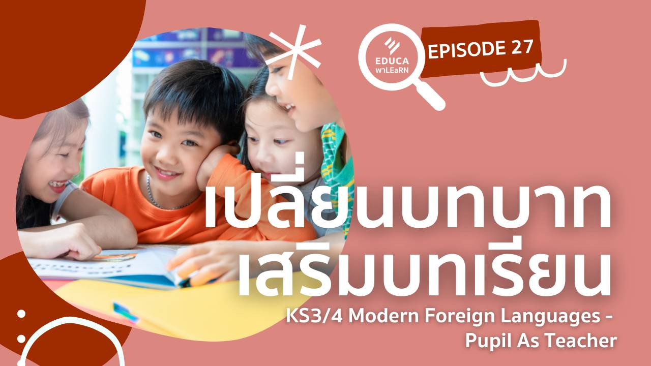 EDUCA พา LEaRN EP27.: เปลี่ยนบทบาท เสริมบทเรียน KS3/4 Modern Foreign Languages - Pupil As Teacher
