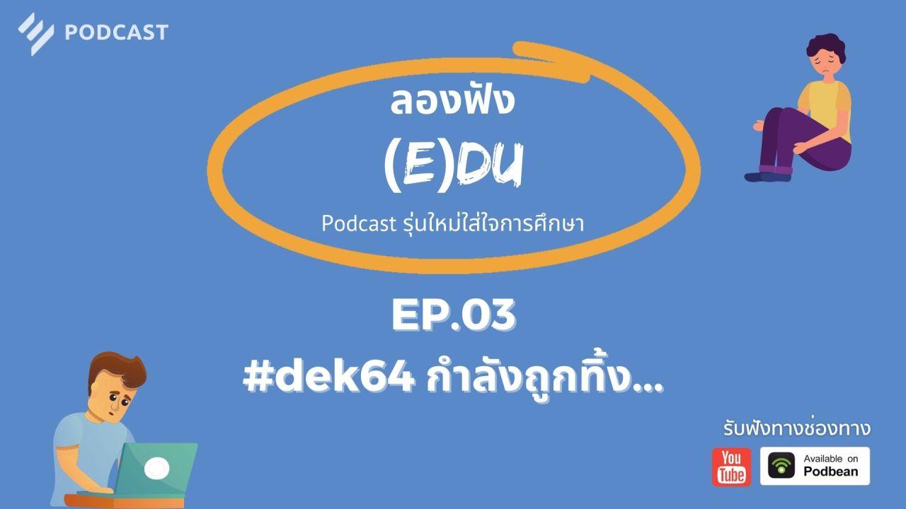 ลองฟัง (E)DU Podcast EP.3: #dek64 กำลังถูกทิ้ง...