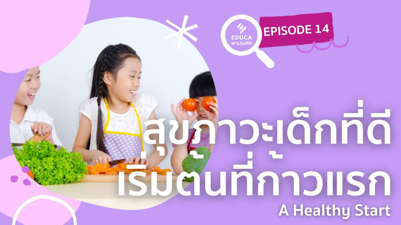 EDUCA พา LEaRN EP14.: สุขภาวะเด็กที่ดี เริ่มต้นที่ก้าวแรก - A Healthy Start