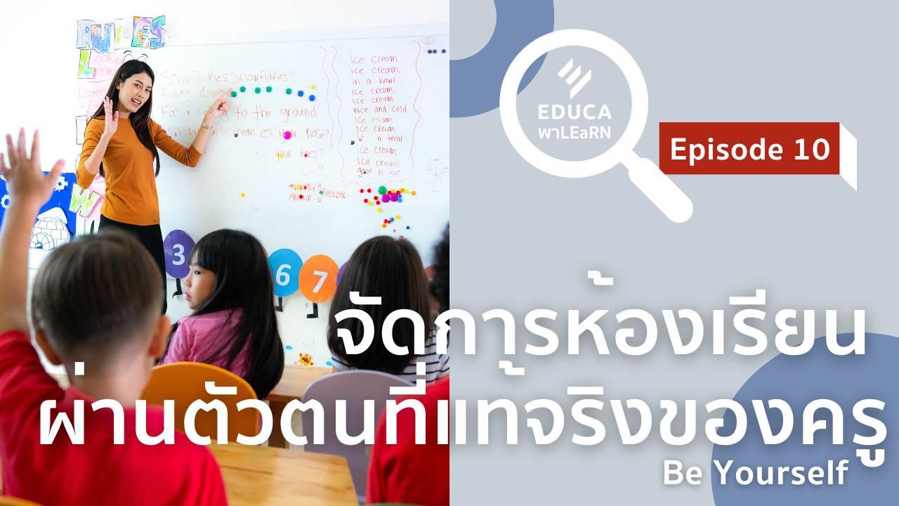 EDUCA พา LEaRN EP10.: จัดการห้องเรียน ผ่านตัวตนที่แท้จริงของครู Be Yourself